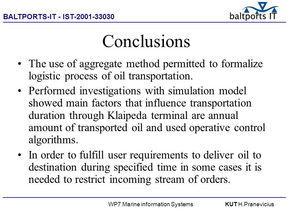 BALTPORTS-IT - IST-2001-33030 ____________________________________________________ WP7 Marine information SystemsKUT H.Pranevicius Conclusions The use of aggregate method permitted to formalize logistic process of oil transportation.