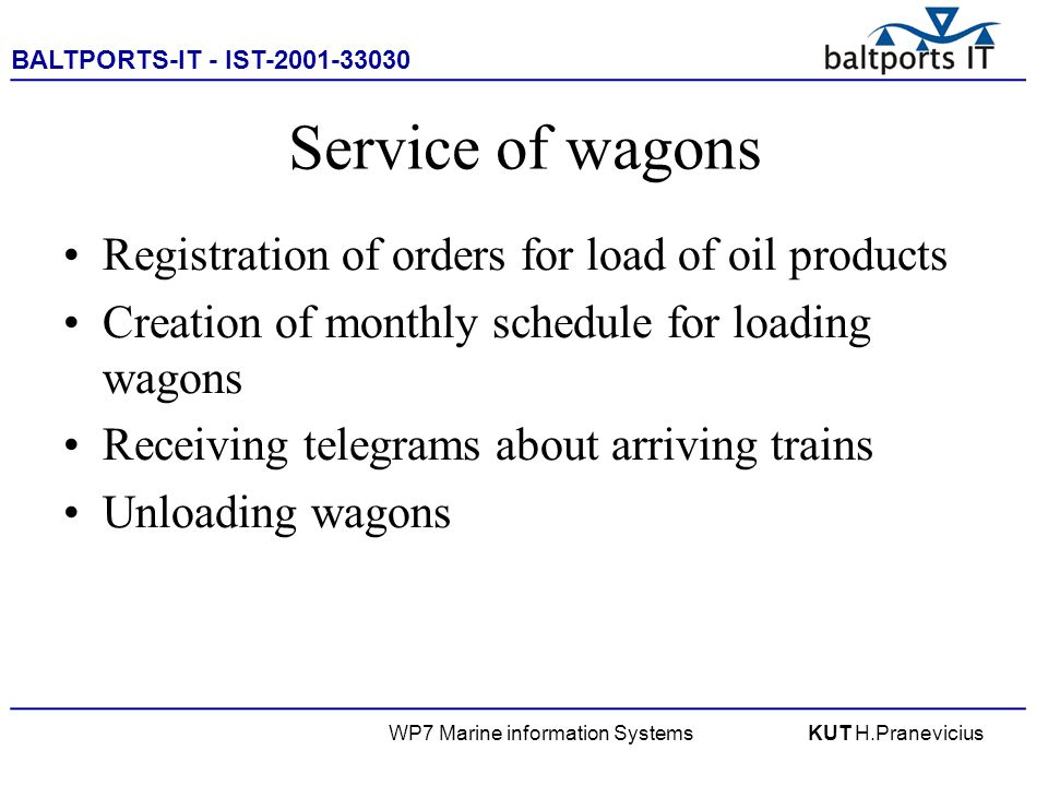 BALTPORTS-IT - IST-2001-33030 ____________________________________________________ WP7 Marine information SystemsKUT H.Pranevicius Service of wagons Registration of orders for load of oil products Creation of monthly schedule for loading wagons Receiving telegrams about arriving trains Unloading wagons
