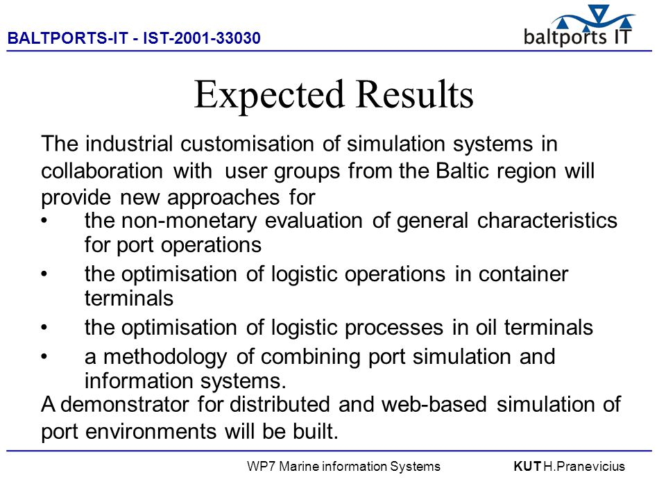 BALTPORTS-IT - IST-2001-33030 ____________________________________________________ WP7 Marine information SystemsKUT H.Pranevicius Expected Results the non-monetary evaluation of general characteristics for port operations the optimisation of logistic operations in container terminals the optimisation of logistic processes in oil terminals a methodology of combining port simulation and information systems.