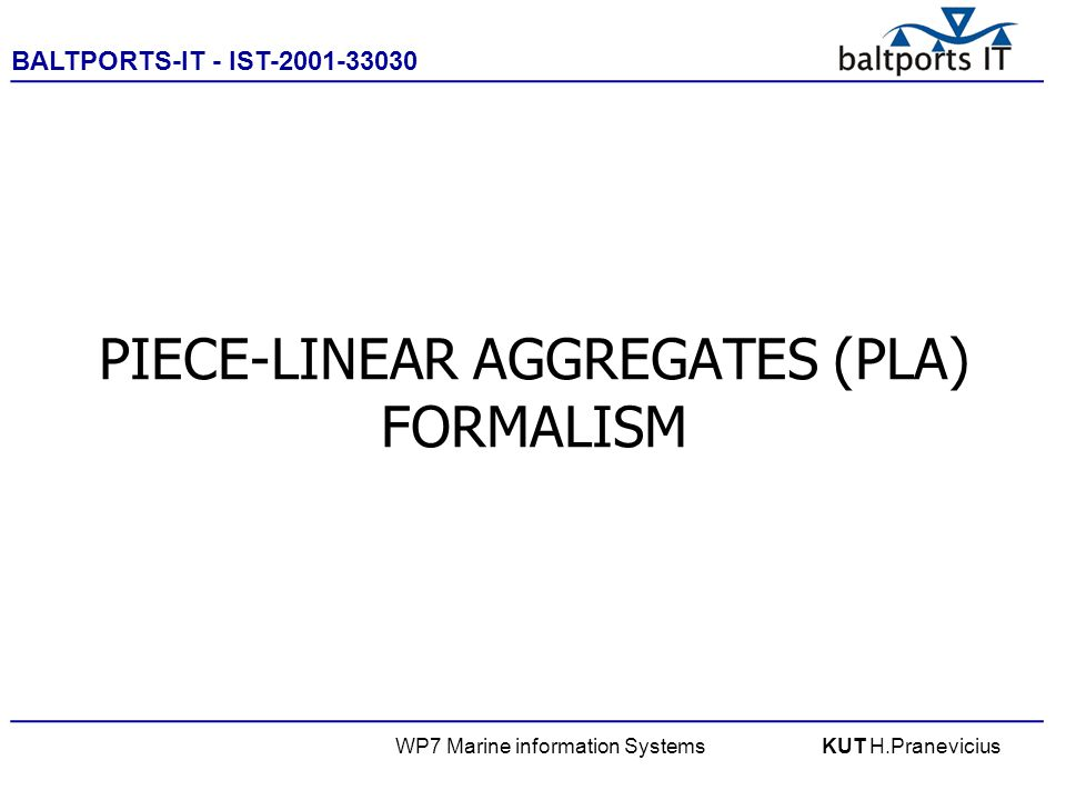 BALTPORTS-IT - IST-2001-33030 ____________________________________________________ WP7 Marine information SystemsKUT H.Pranevicius PIECE-LINEAR AGGREGATES (PLA) FORMALISM