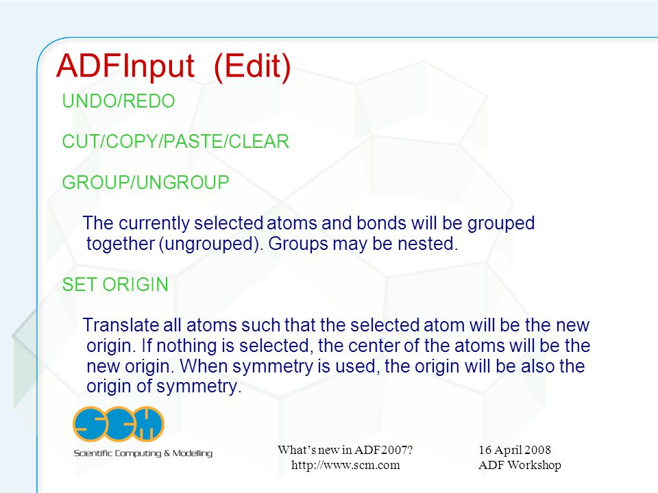 16 April 2008 ADF Workshop What's new in ADF2007? http://www.scm.com UNDO/REDO CUT/COPY/PASTE/CLEAR GROUP/UNGROUP The currently selected atoms and bon