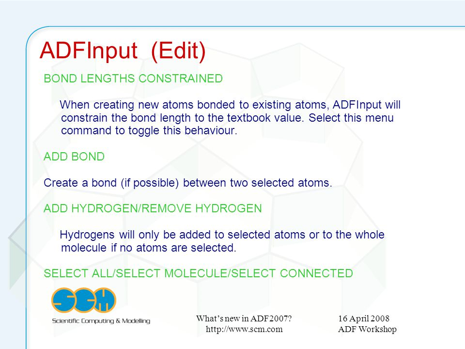 16 April 2008 ADF Workshop What's new in ADF2007? http://www.scm.com BOND LENGTHS CONSTRAINED When creating new atoms bonded to existing atoms, ADFInp