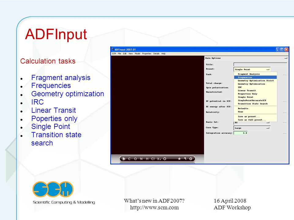16 April 2008 ADF Workshop What's new in ADF2007? http://www.scm.com Calculation tasks Fragment analysis Frequencies Geometry optimization IRC Linear