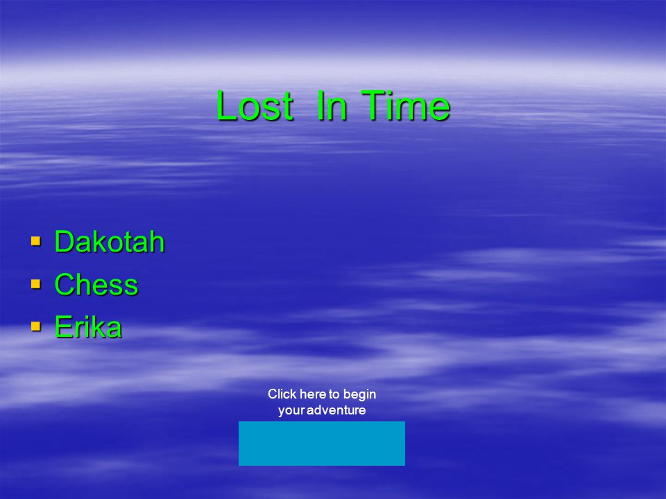 Lost In Time  Dakotah  Chess  Erika Click here to begin your adventure