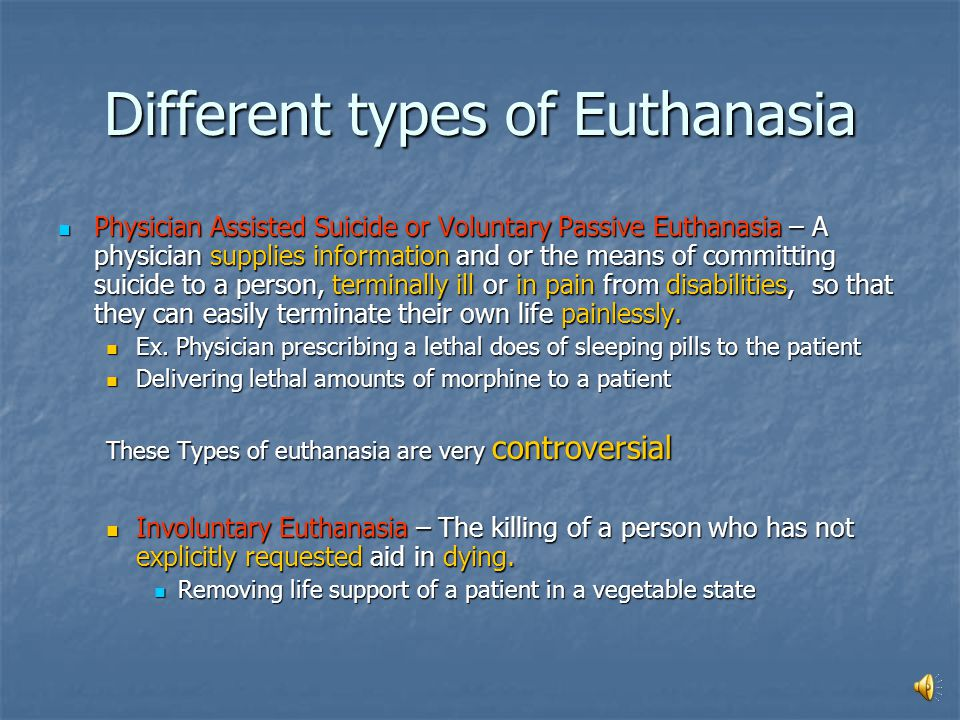 Different types of Euthanasia Different types of Euthanasia Passive Euthanasia- The speeding up the death of a person, who is terminally ill, by altering some form of support and letting nature take its course.