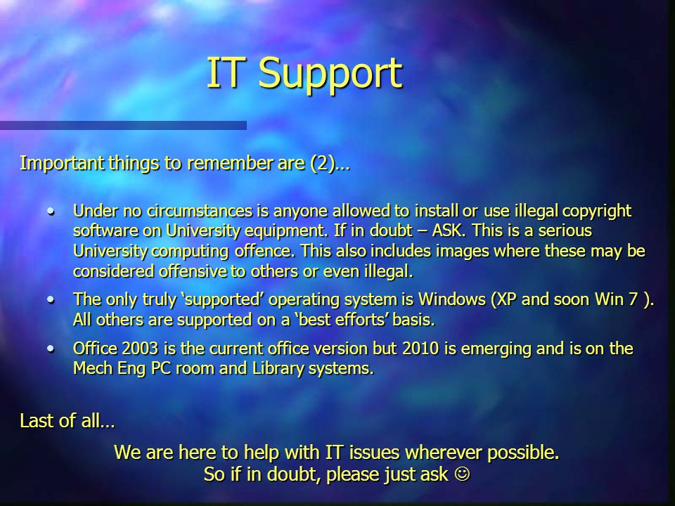 IT Support Important things to remember are (2)…  Under no circumstances is anyone allowed to install or use illegal copyright software on University equipment.