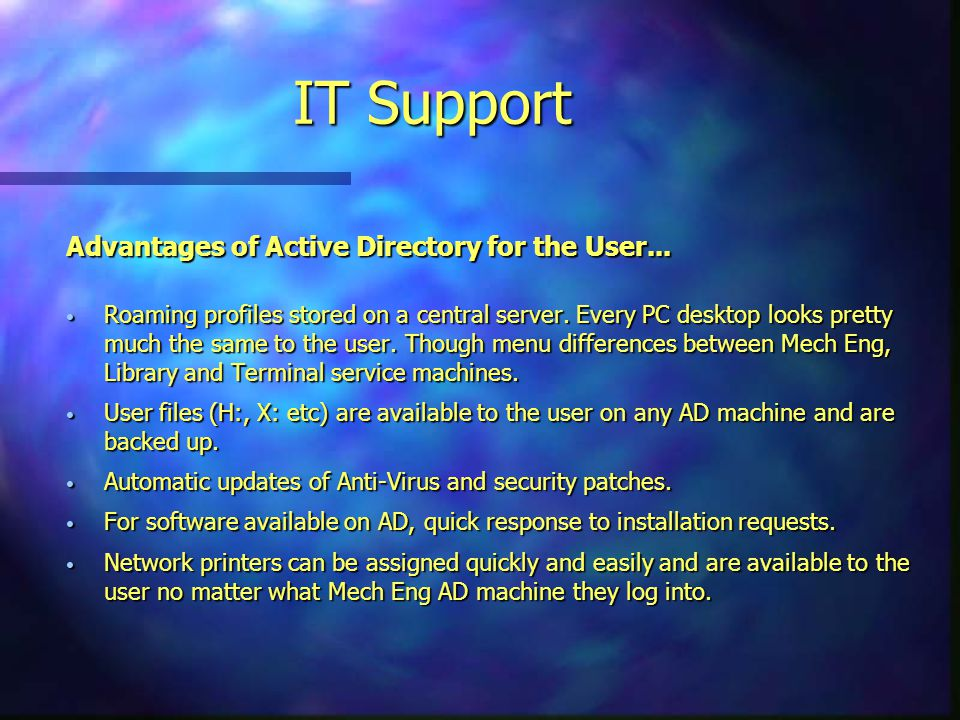 IT Support Advantages of Active Directory for the User... Roaming profiles stored on a central server. Every PC desktop looks pretty much the same to