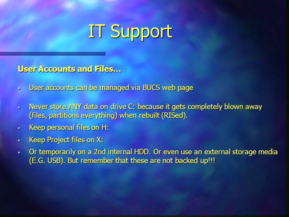 User Accounts and Files… User accounts can be managed via BUCS web page User accounts can be managed via BUCS web page Never store ANY data on drive C: because it gets completely blown away (files, partitions everything) when rebuilt (RISed).