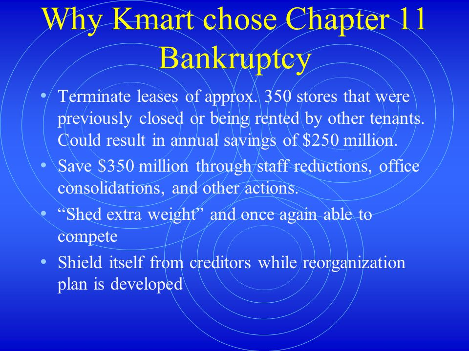 Why Kmart chose Chapter 11 Bankruptcy Terminate leases of approx.