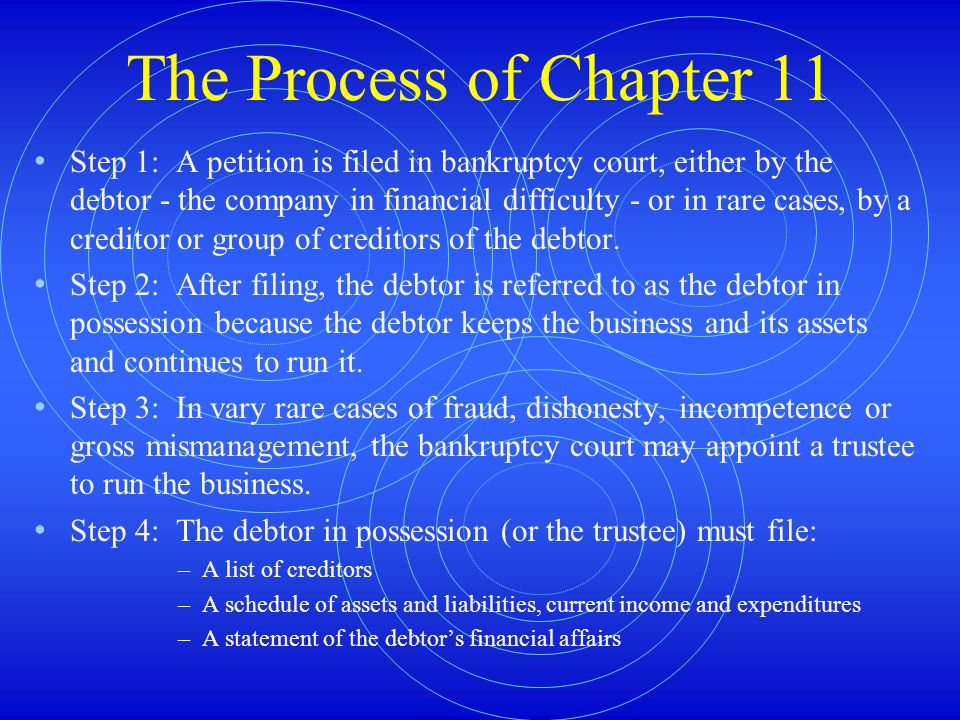The Process of Chapter 11 Step 1: A petition is filed in bankruptcy court, either by the debtor - the company in financial difficulty - or in rare cases, by a creditor or group of creditors of the debtor.
