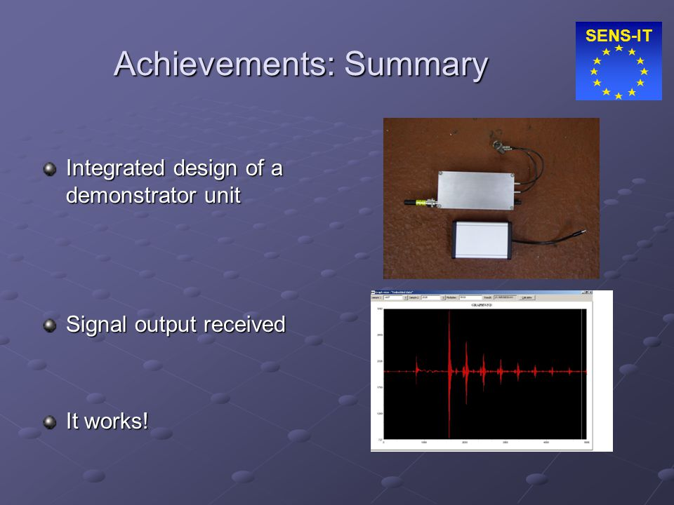 SENS-IT Achievements: Summary Integrated design of a demonstrator unit Signal output received It works!