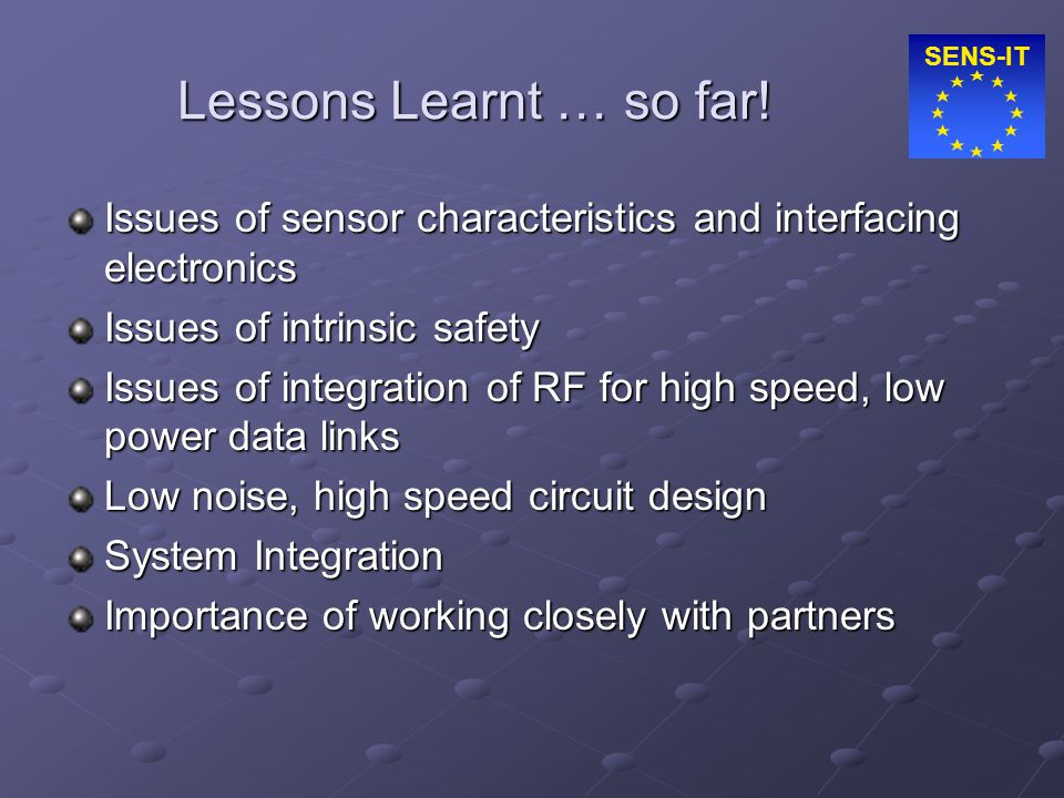SENS-IT Lessons Learnt … so far! Issues of sensor characteristics and interfacing electronics Issues of intrinsic safety Issues of integration of RF f