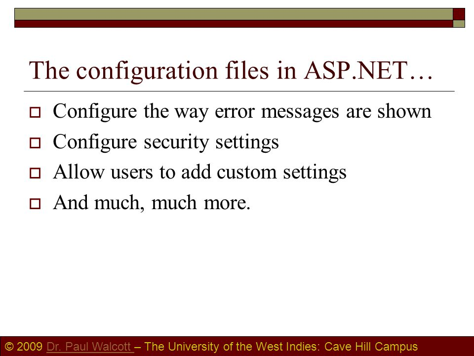 © 2009 Dr. Paul Walcott – The University of the West Indies: Cave Hill CampusDr. Paul Walcott The configuration files in ASP.NET…  Configure the way