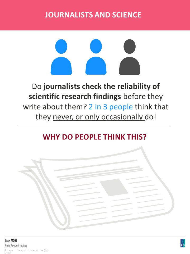 Version 1 | Internal Use Only© Ipsos MORI JOURNALISTS AND SCIENCE Do journalists check the reliability of scientific research findings before they write about them.