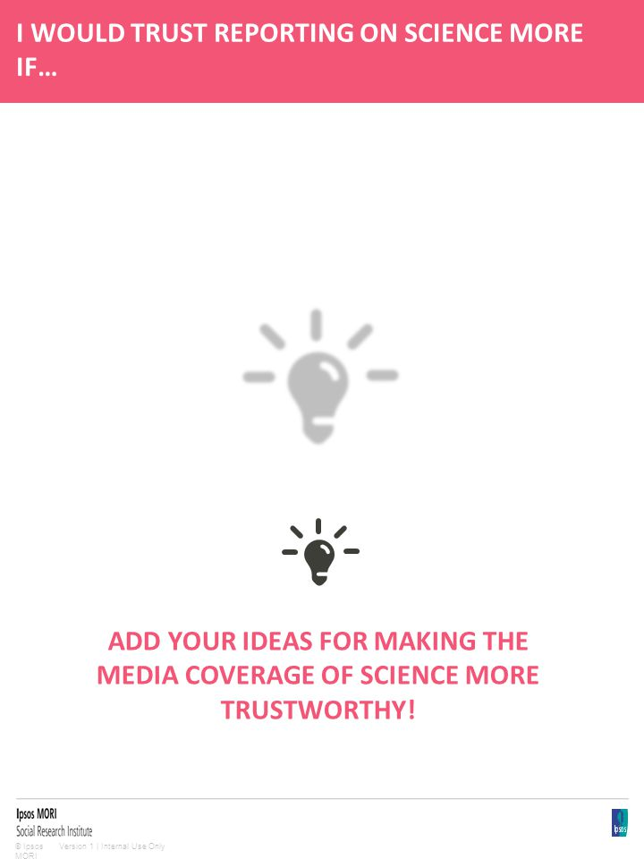 Version 1 | Internal Use Only© Ipsos MORI I WOULD TRUST REPORTING ON SCIENCE MORE IF… ADD YOUR IDEAS FOR MAKING THE MEDIA COVERAGE OF SCIENCE MORE TRUSTWORTHY!