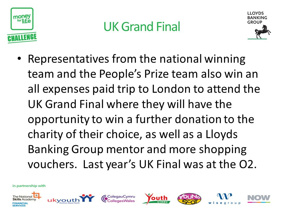 UK Grand Final Representatives from the national winning team and the People's Prize team also win an all expenses paid trip to London to attend the UK Grand Final where they will have the opportunity to win a further donation to the charity of their choice, as well as a Lloyds Banking Group mentor and more shopping vouchers.