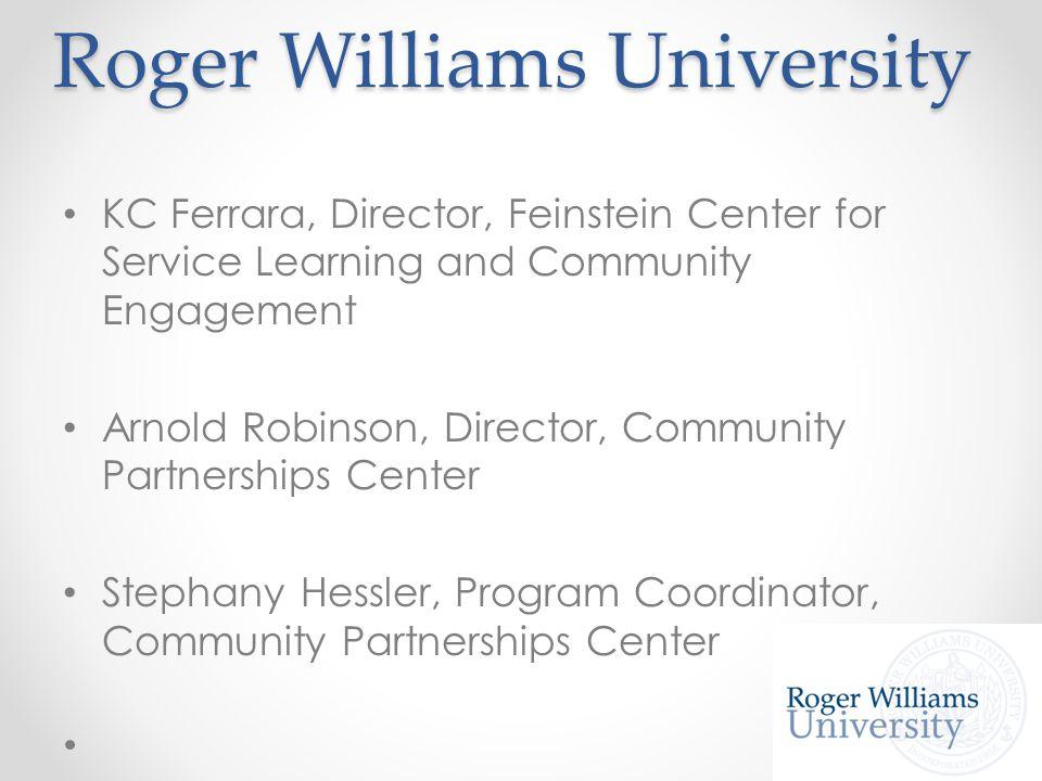 Roger Williams University KC Ferrara, Director, Feinstein Center for Service Learning and Community Engagement Arnold Robinson, Director, Community Partnerships Center Stephany Hessler, Program Coordinator, Community Partnerships Center