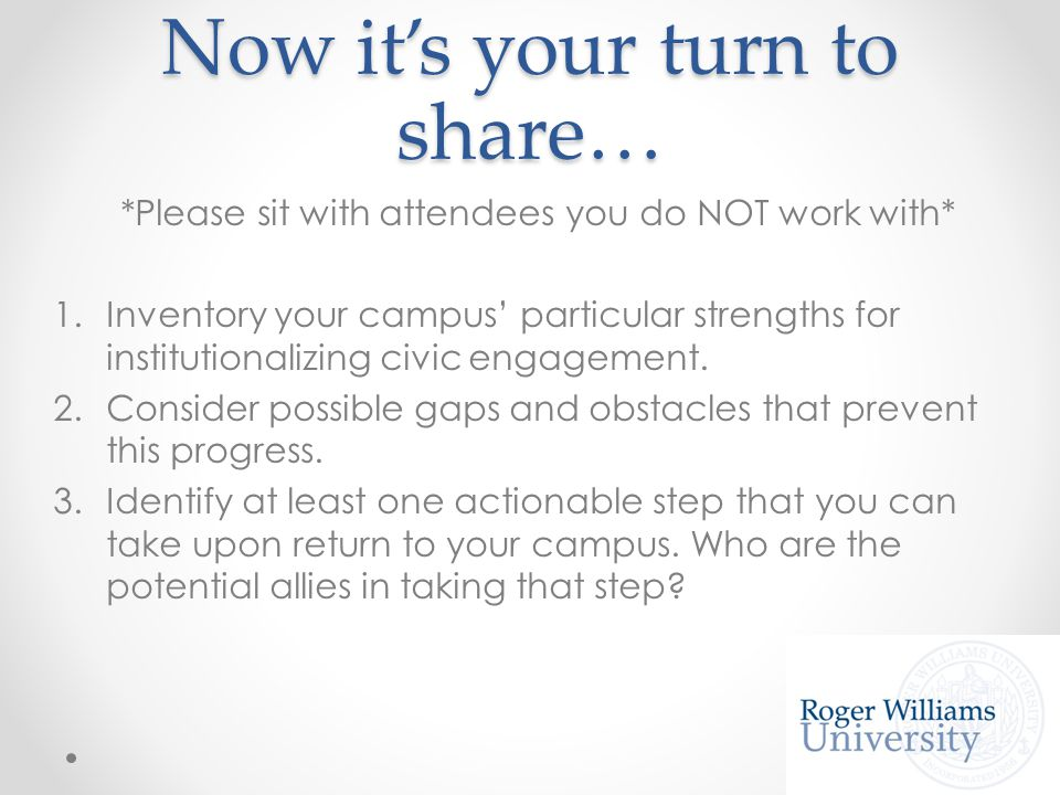 Now it's your turn to share… *Please sit with attendees you do NOT work with* 1.Inventory your campus' particular strengths for institutionalizing civic engagement.