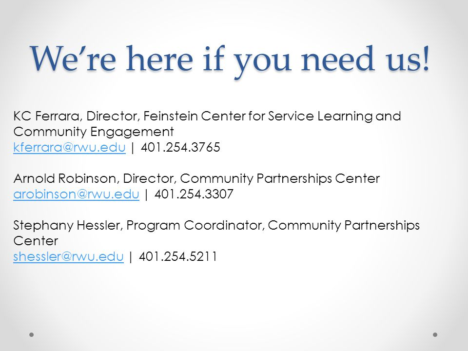 We're here if you need us! KC Ferrara, Director, Feinstein Center for Service Learning and Community Engagement kferrara@rwu.edukferrara@rwu.edu | 401