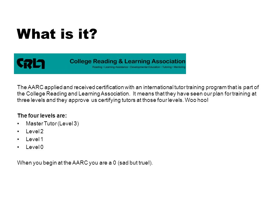 What is it? The AARC applied and received certification with an international tutor training program that is part of the College Reading and Learning