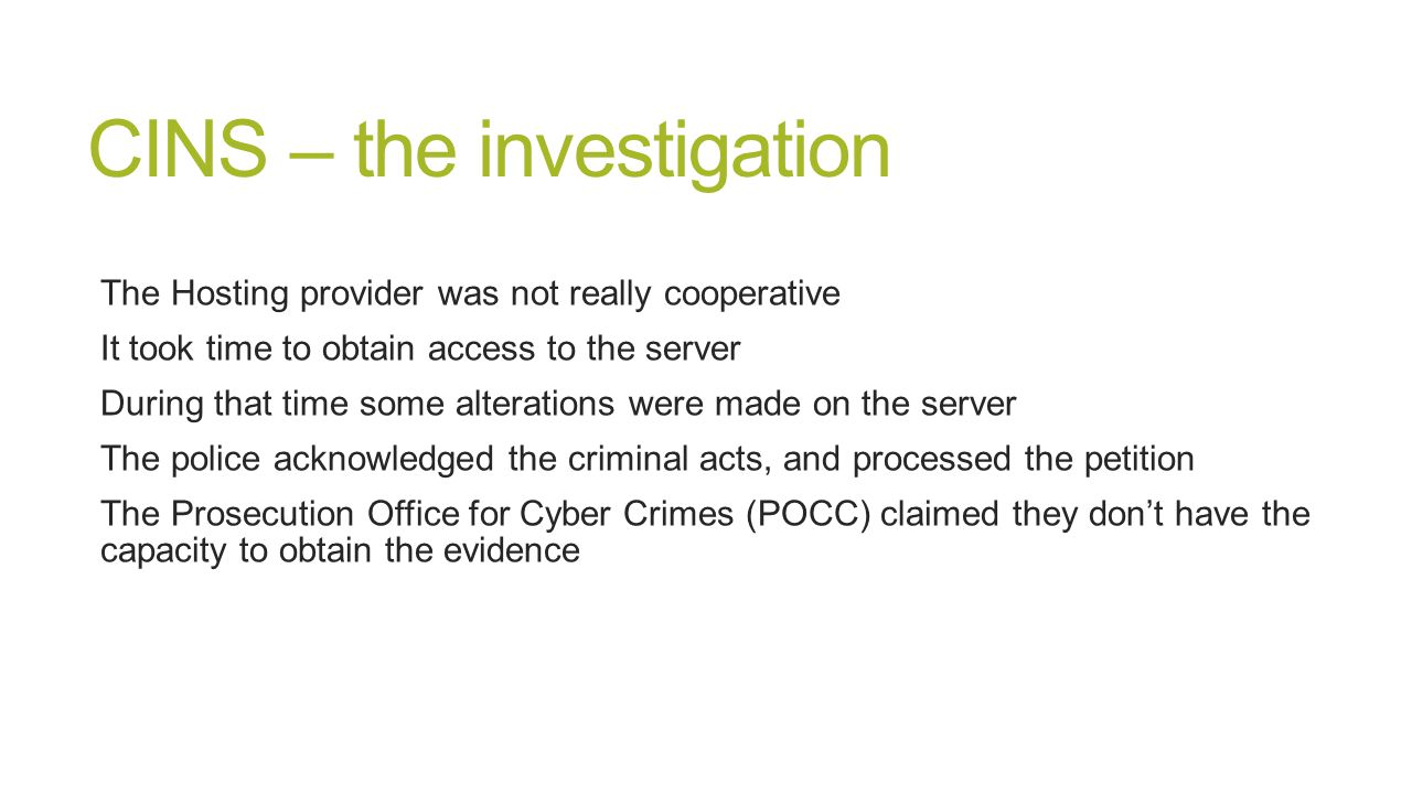 CINS – the investigation The Hosting provider was not really cooperative It took time to obtain access to the server During that time some alterations were made on the server The police acknowledged the criminal acts, and processed the petition The Prosecution Office for Cyber Crimes (POCC) claimed they don't have the capacity to obtain the evidence