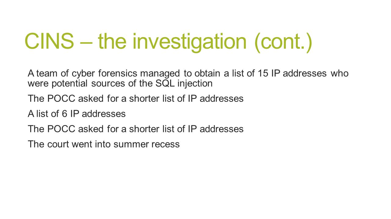 CINS – the investigation (cont.) A team of cyber forensics managed to obtain a list of 15 IP addresses who were potential sources of the SQL injection The POCC asked for a shorter list of IP addresses A list of 6 IP addresses The POCC asked for a shorter list of IP addresses The court went into summer recess