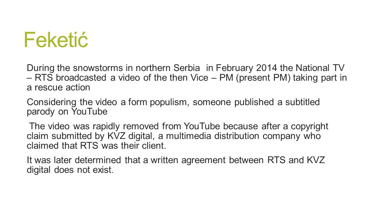 Feketić During the snowstorms in northern Serbia in February 2014 the National TV – RTS broadcasted a video of the then Vice – PM (present PM) taking part in a rescue action Considering the video a form populism, someone published a subtitled parody on YouTube The video was rapidly removed from YouTube because after a copyright claim submitted by KVZ digital, a multimedia distribution company who claimed that RTS was their client.