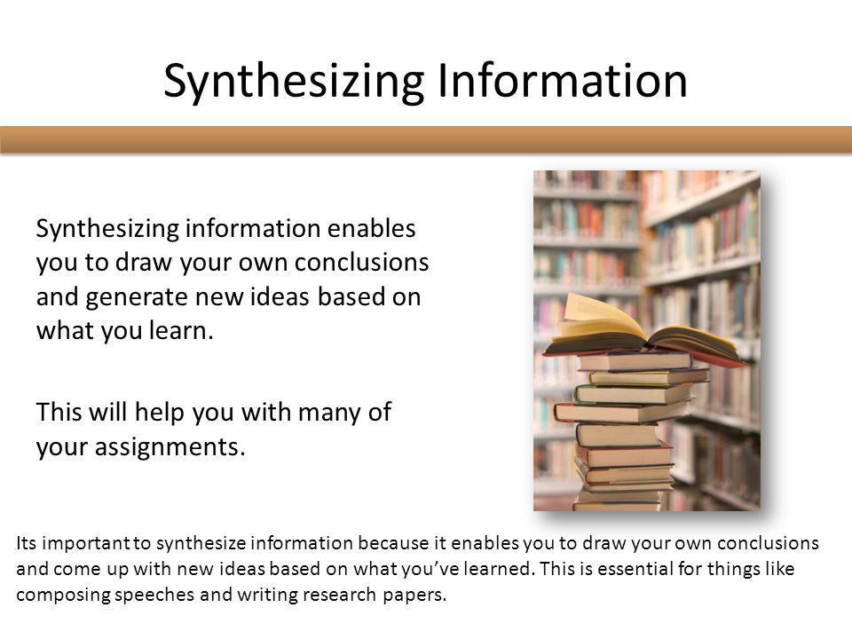 Synthesizing Information Synthesizing information enables you to draw your own conclusions and generate new ideas based on what you learn.