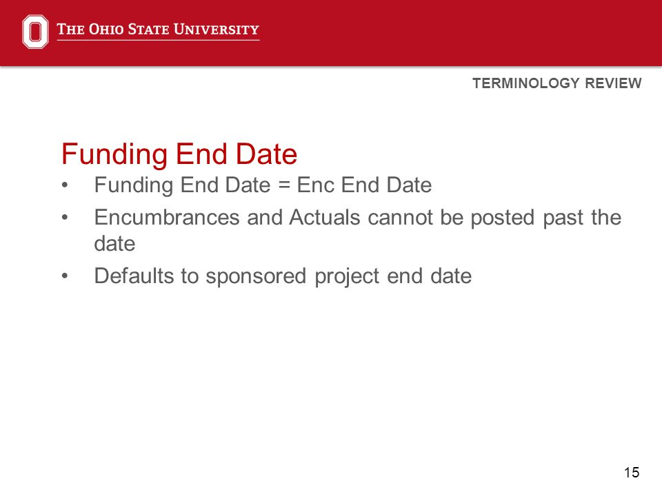 15 Funding End Date Funding End Date = Enc End Date Encumbrances and Actuals cannot be posted past the date Defaults to sponsored project end date TERMINOLOGY REVIEW