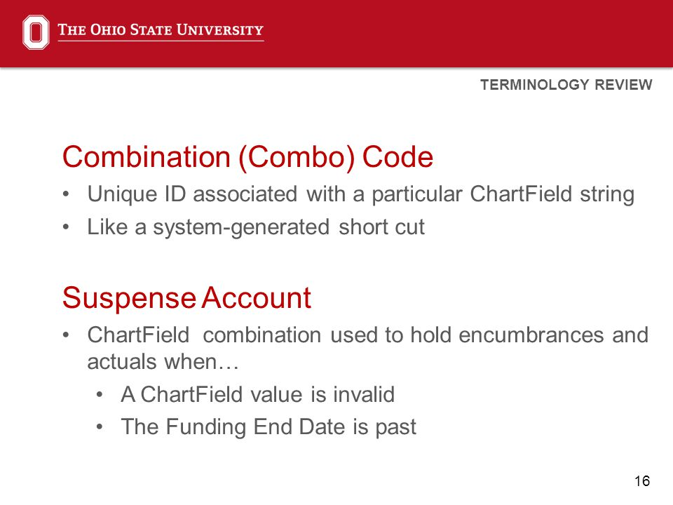 16 Combination (Combo) Code Unique ID associated with a particular ChartField string Like a system-generated short cut Suspense Account ChartField combination used to hold encumbrances and actuals when… A ChartField value is invalid The Funding End Date is past TERMINOLOGY REVIEW