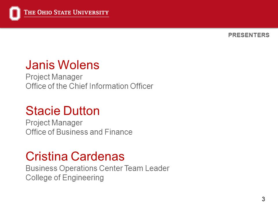 3 Janis Wolens Project Manager Office of the Chief Information Officer Stacie Dutton Project Manager Office of Business and Finance Cristina Cardenas Business Operations Center Team Leader College of Engineering PRESENTERS
