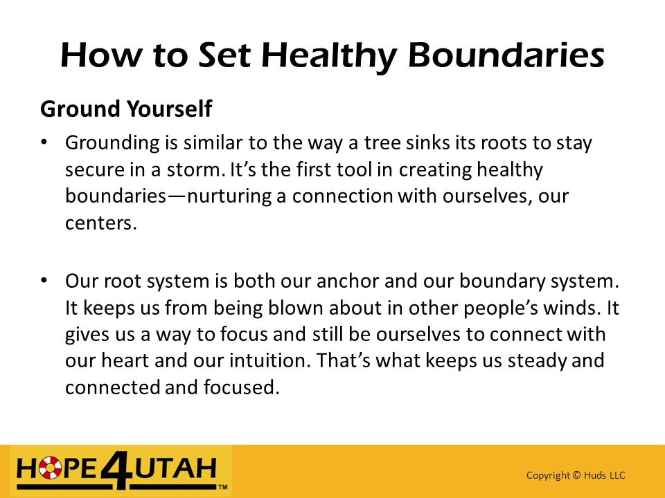 How to Set Healthy Boundaries Copyright © Huds LLC Ground Yourself Grounding is similar to the way a tree sinks its roots to stay secure in a storm.