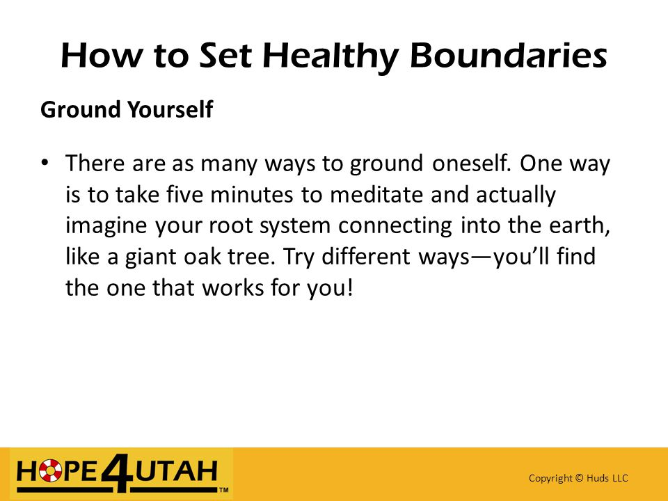 How to Set Healthy Boundaries Copyright © Huds LLC Ground Yourself There are as many ways to ground oneself.