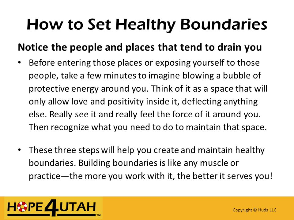How to Set Healthy Boundaries Copyright © Huds LLC Notice the people and places that tend to drain you Before entering those places or exposing yourself to those people, take a few minutes to imagine blowing a bubble of protective energy around you.