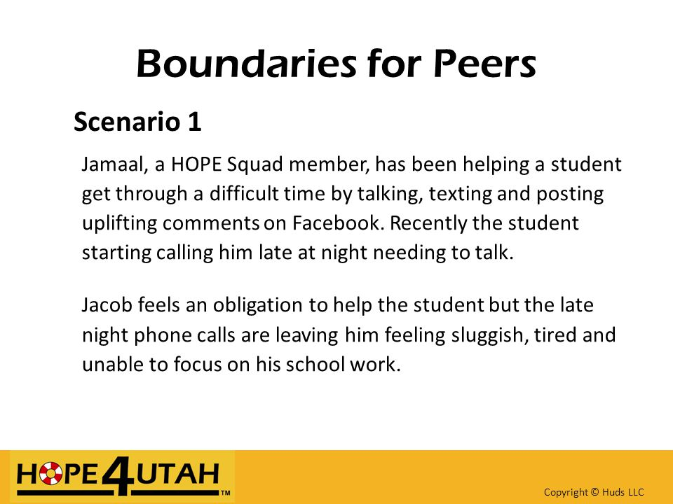 Boundaries for Peers Scenario 1 Jamaal, a HOPE Squad member, has been helping a student get through a difficult time by talking, texting and posting uplifting comments on Facebook.