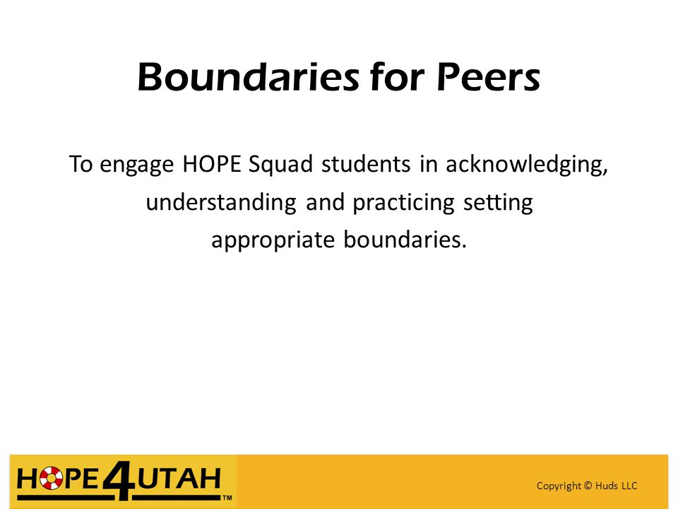 Boundaries for Peers To engage HOPE Squad students in acknowledging, understanding and practicing setting appropriate boundaries.