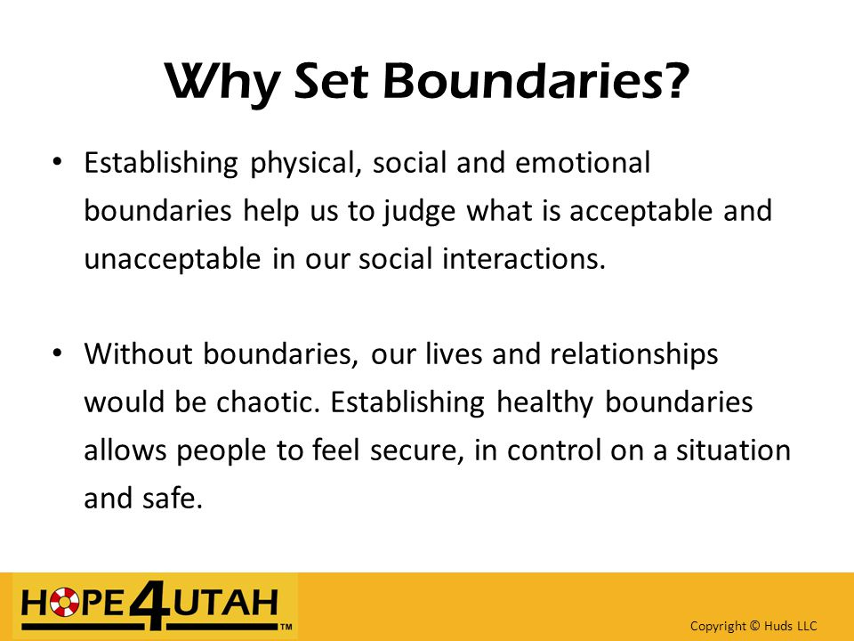 Why Set Boundaries? Establishing physical, social and emotional boundaries help us to judge what is acceptable and unacceptable in our social interact
