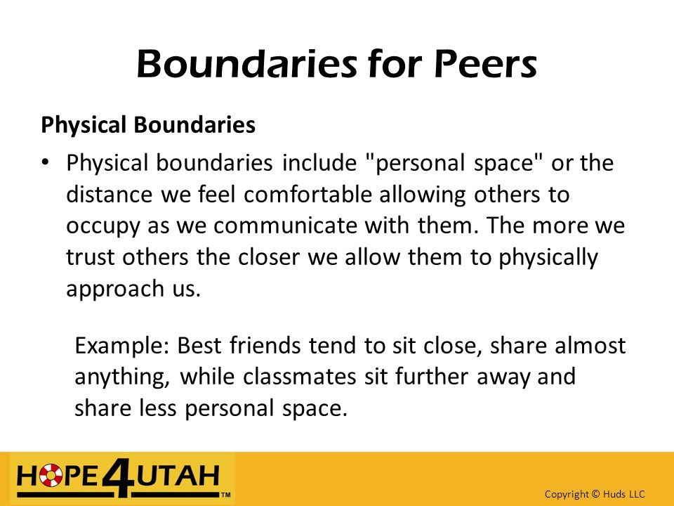 Boundaries for Peers Physical Boundaries Physical boundaries include personal space or the distance we feel comfortable allowing others to occupy as we communicate with them.