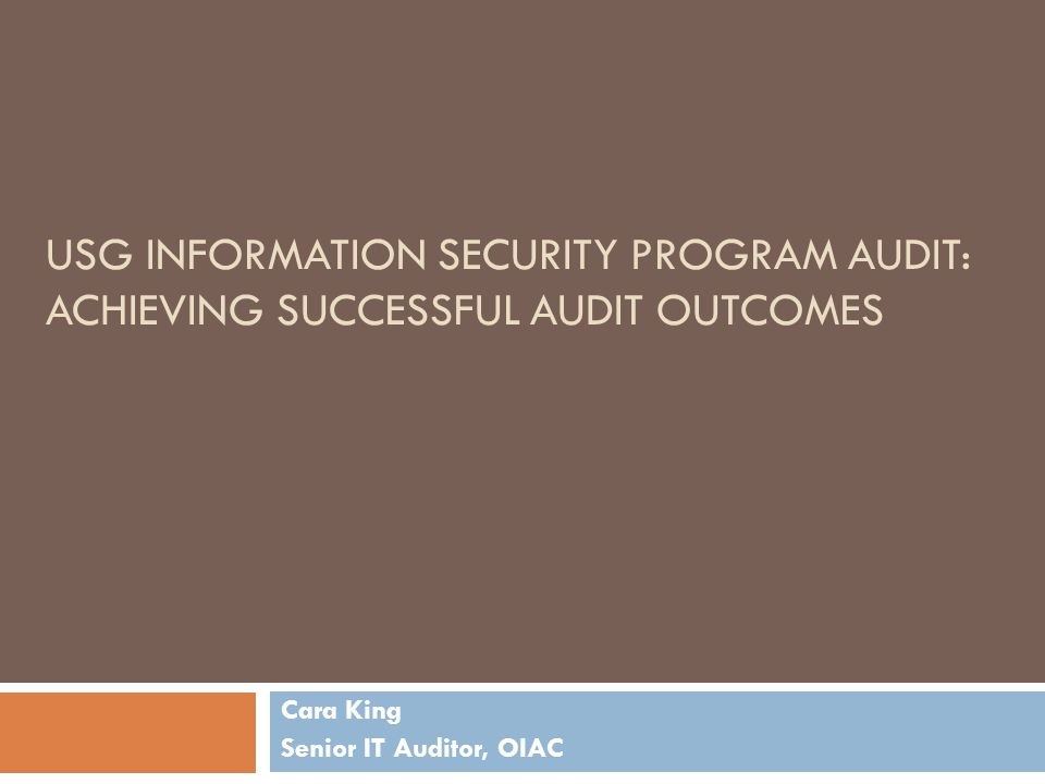 USG INFORMATION SECURITY PROGRAM AUDIT: ACHIEVING SUCCESSFUL AUDIT OUTCOMES Cara King Senior IT Auditor, OIAC