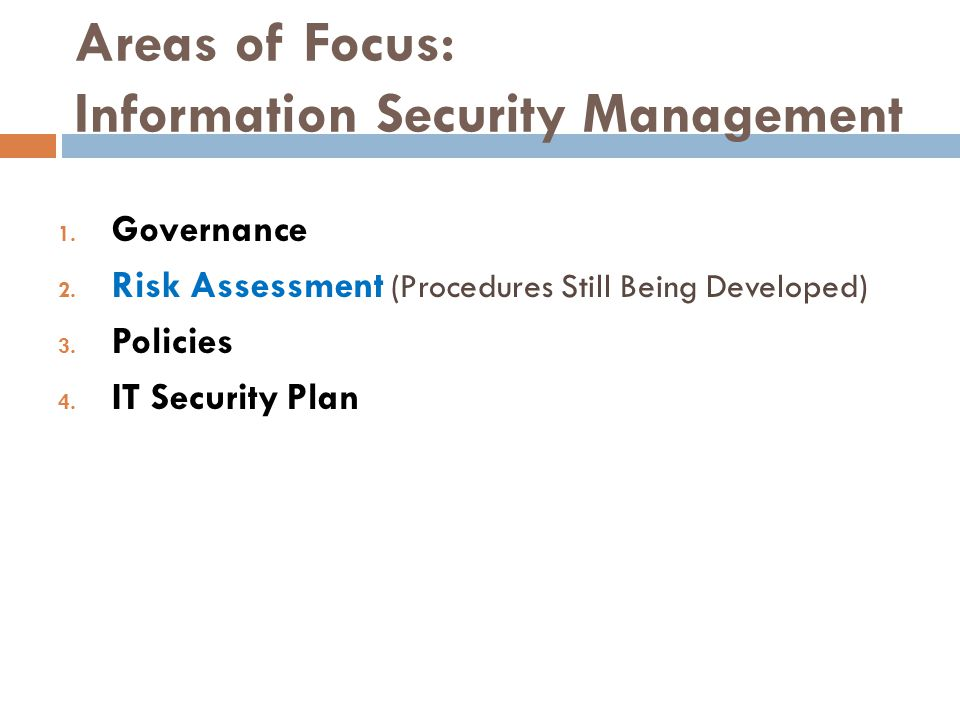 Areas of Focus: Information Security Management 1. Governance 2. Risk Assessment (Procedures Still Being Developed) 3. Policies 4. IT Security Plan
