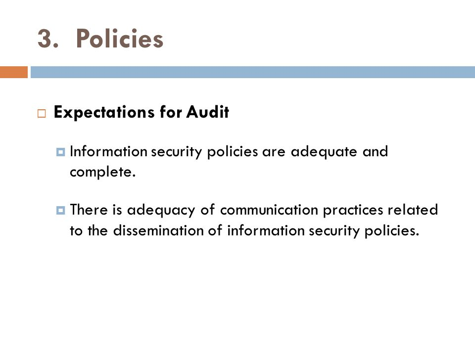 3. Policies  Expectations for Audit  Information security policies are adequate and complete.