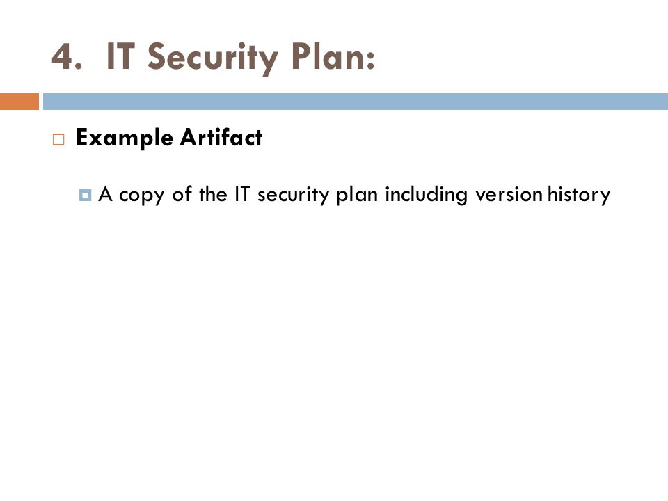 4. IT Security Plan:  Example Artifact  A copy of the IT security plan including version history