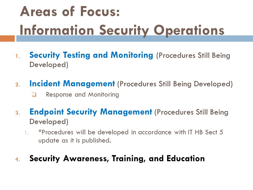 Areas of Focus: Information Security Operations 1. Security Testing and Monitoring (Procedures Still Being Developed) 2. Incident Management (Procedur