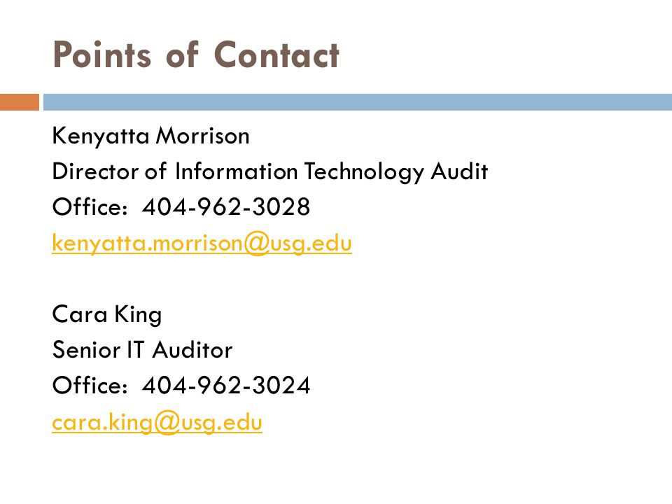 Points of Contact Kenyatta Morrison Director of Information Technology Audit Office: 404-962-3028 kenyatta.morrison@usg.edu Cara King Senior IT Auditor Office: 404-962-3024 cara.king@usg.edu
