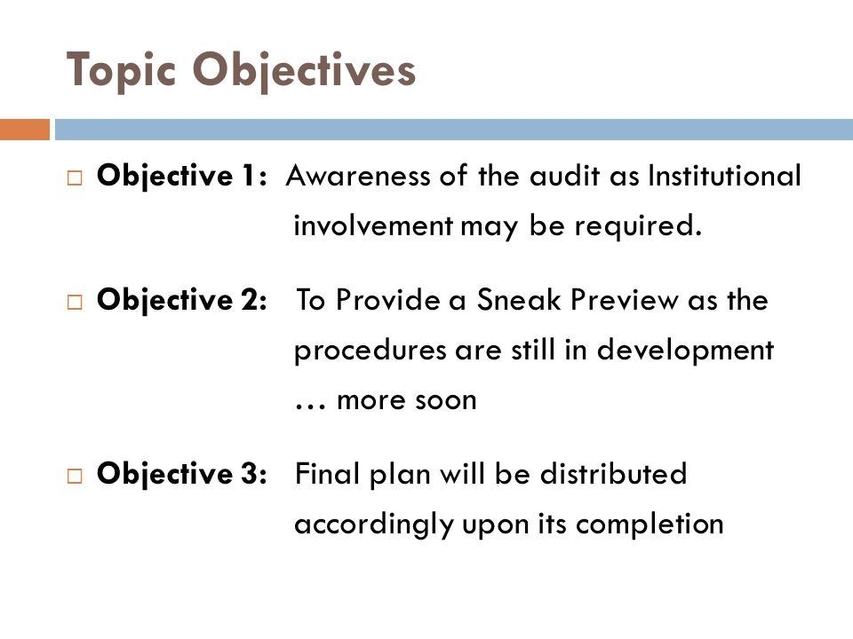 Topic Objectives  Objective 1: Awareness of the audit as Institutional involvement may be required.  Objective 2: To Provide a Sneak Preview as the