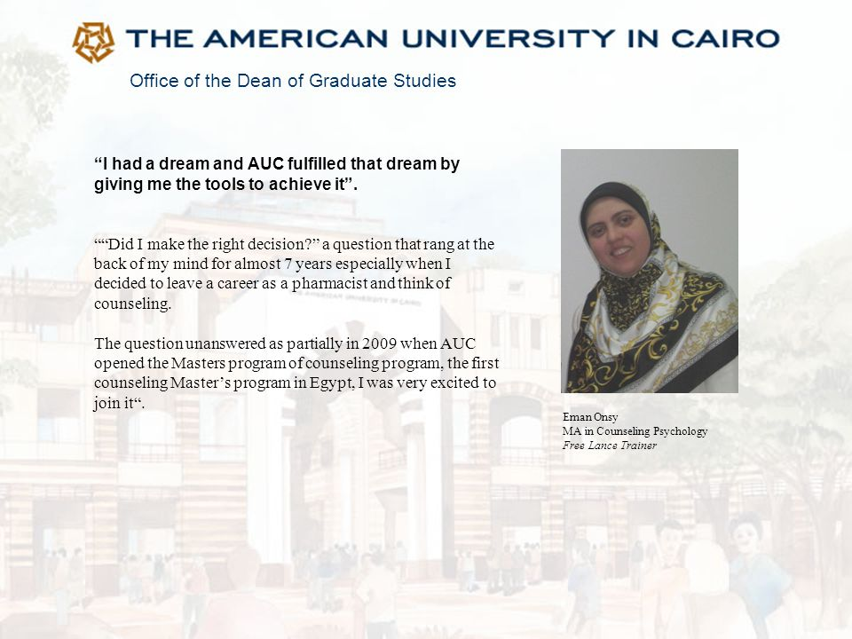 """Office of the Dean of Graduate Studies """"I had a dream and AUC fulfilled that dream by giving me the tools to achieve it"""". """"""""Did I make the right decis"""