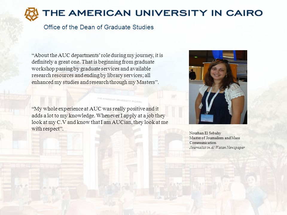 """Office of the Dean of Graduate Studies """"About the AUC departments' role during my journey, it is definitely a great one. That is beginning from gradua"""