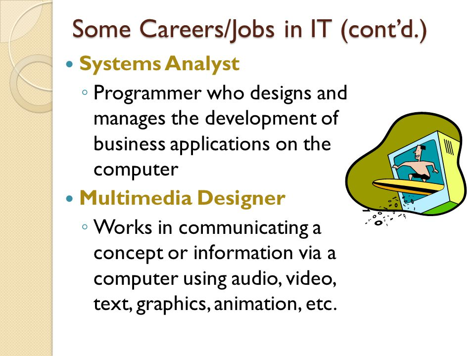 Systems Analyst ◦ Programmer who designs and manages the development of business applications on the computer Multimedia Designer ◦ Works in communicating a concept or information via a computer using audio, video, text, graphics, animation, etc.
