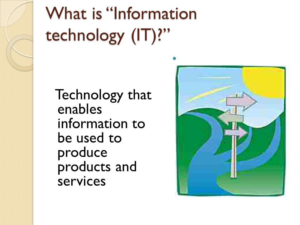 What is Information technology (IT)? Technology that enables information to be used to produce products and services