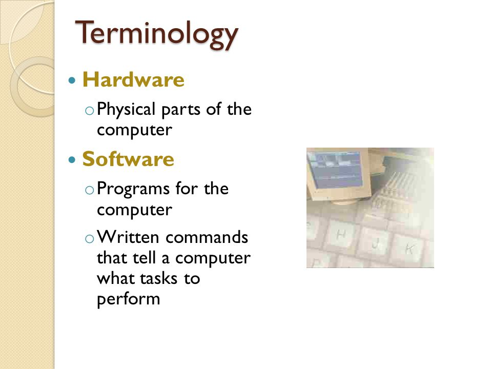 Terminology Hardware o Physical parts of the computer Software o Programs for the computer o Written commands that tell a computer what tasks to perform
